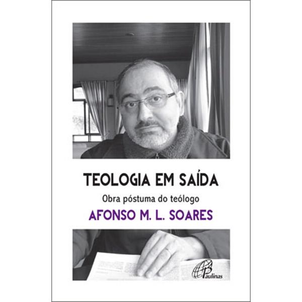 Teologia em saída. Obra póstuma do teólogo Afonso M.L. Soares